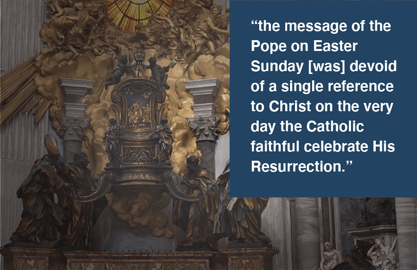 "Chair of St. Peter with quote ""the message of the Pope on Easter Sunday [was] devoid of a single reference to Christ on the very day the Catholic faithful celebrate His Resurrection."""