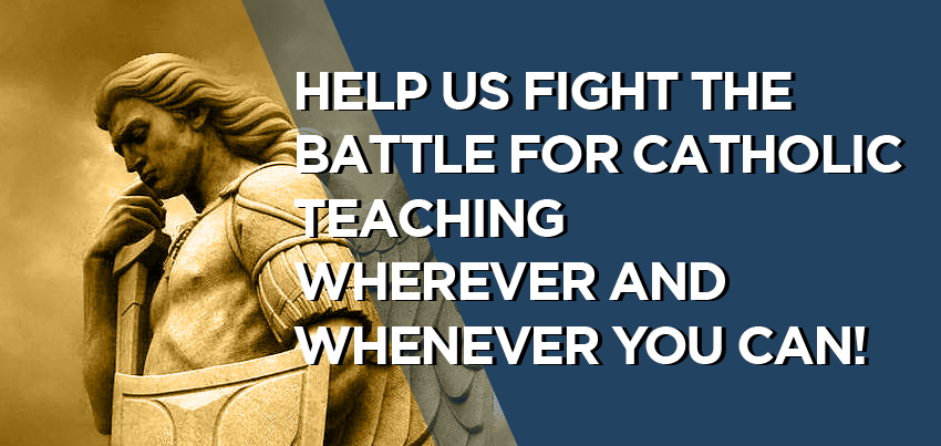 Help us fight the battle for Catholic teaching wherever and whenever you can!